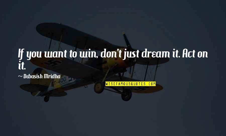 Dream Act Quotes By Debasish Mridha: If you want to win, don't just dream