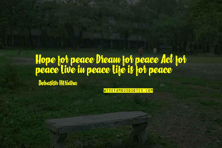 Dream Act Quotes By Debasish Mridha: Hope for peace!Dream for peace!Act for peace!Live in