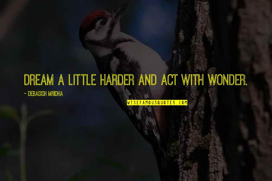 Dream Act Quotes By Debasish Mridha: Dream a little harder and act with wonder.