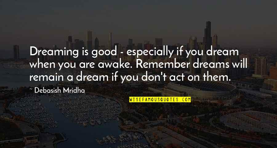 Dream Act Quotes By Debasish Mridha: Dreaming is good - especially if you dream