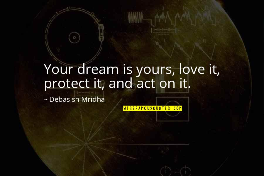 Dream Act Quotes By Debasish Mridha: Your dream is yours, love it, protect it,