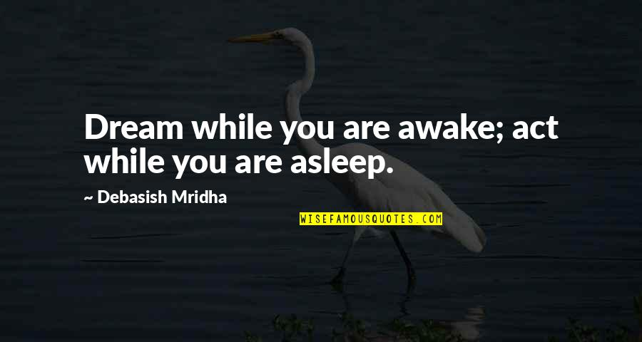 Dream Act Quotes By Debasish Mridha: Dream while you are awake; act while you