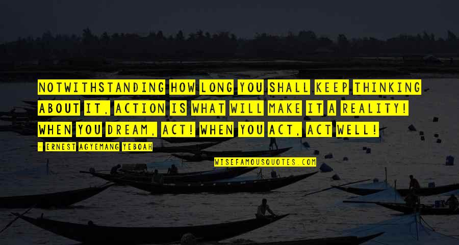 Dream Act Quotes By Ernest Agyemang Yeboah: Notwithstanding how long you shall keep thinking about