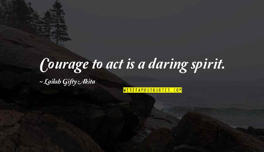 Dream Act Quotes By Lailah Gifty Akita: Courage to act is a daring spirit.