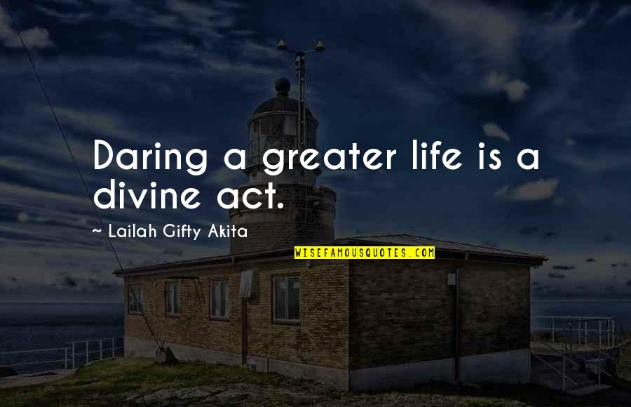 Dream Act Quotes By Lailah Gifty Akita: Daring a greater life is a divine act.