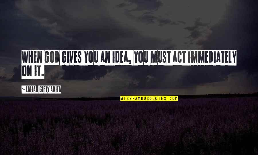 Dream Act Quotes By Lailah Gifty Akita: When God gives you an idea, you must