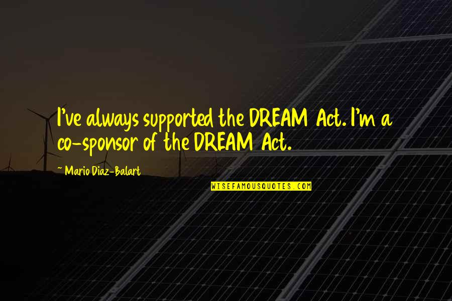 Dream Act Quotes By Mario Diaz-Balart: I've always supported the DREAM Act. I'm a