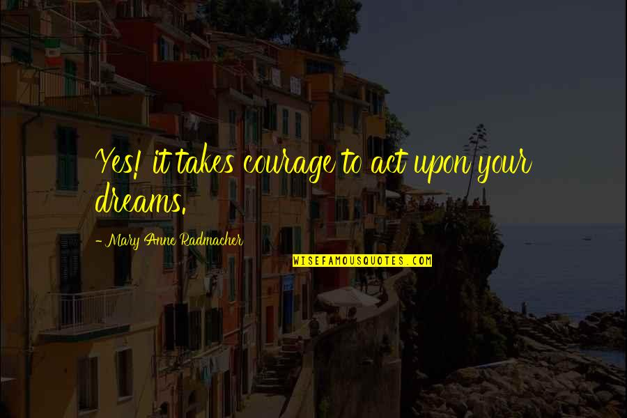 Dream Act Quotes By Mary Anne Radmacher: Yes! it takes courage to act upon your