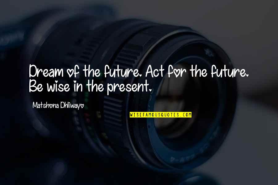 Dream Act Quotes By Matshona Dhliwayo: Dream of the future. Act for the future.