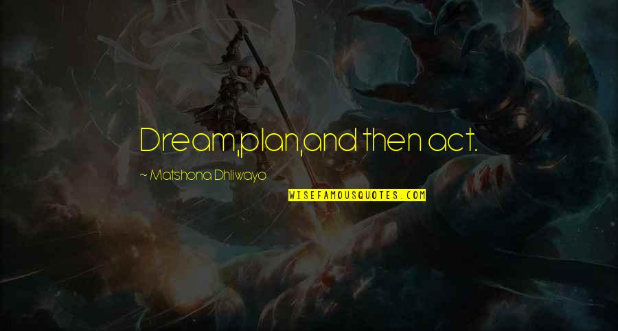 Dream Act Quotes By Matshona Dhliwayo: Dream,plan,and then act.