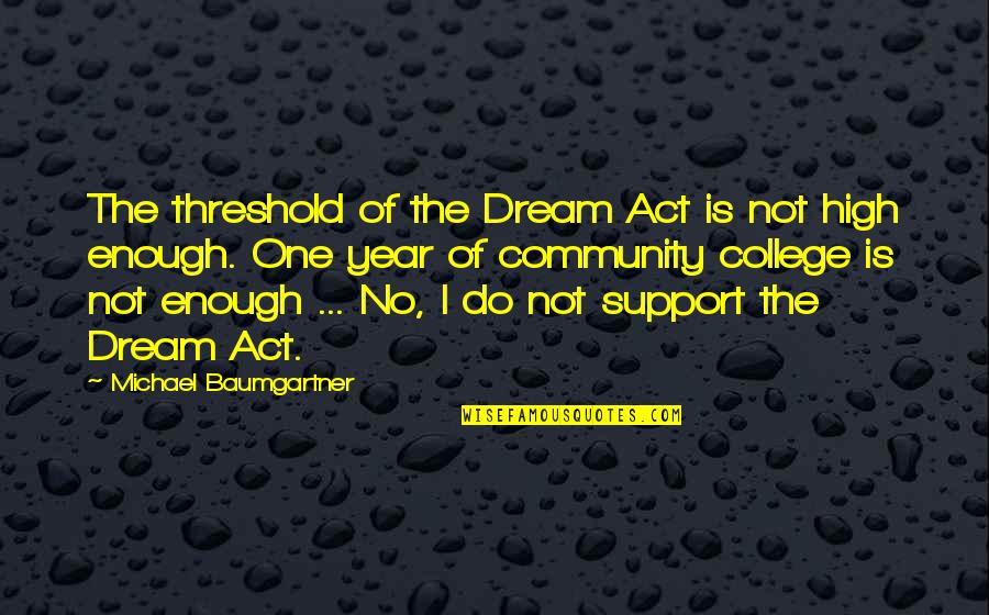 Dream Act Quotes By Michael Baumgartner: The threshold of the Dream Act is not