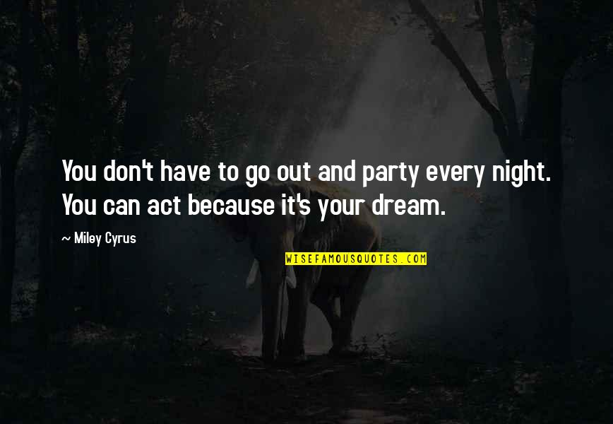 Dream Act Quotes By Miley Cyrus: You don't have to go out and party