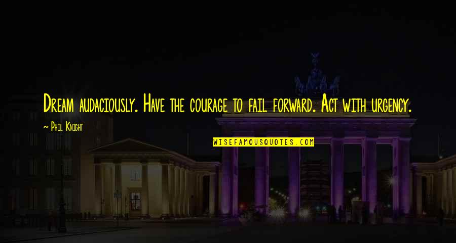 Dream Act Quotes By Phil Knight: Dream audaciously. Have the courage to fail forward.