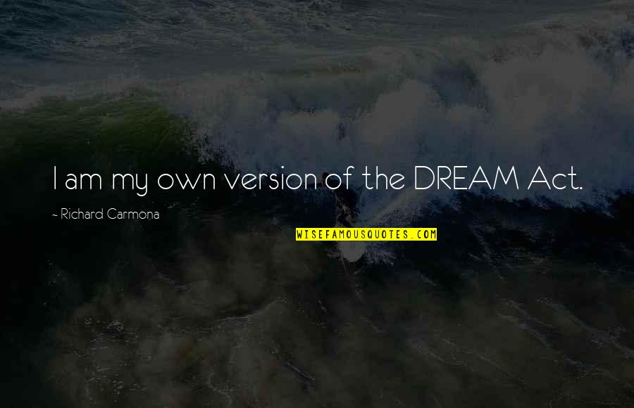 Dream Act Quotes By Richard Carmona: I am my own version of the DREAM