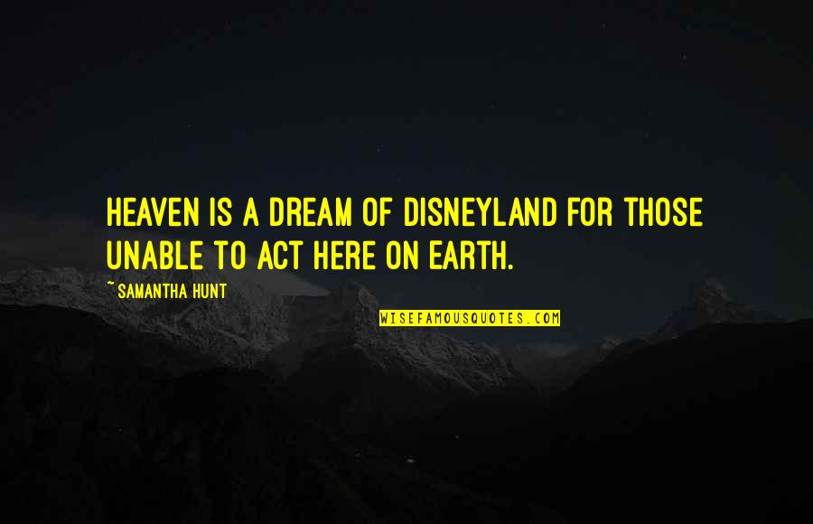 Dream Act Quotes By Samantha Hunt: Heaven is a dream of Disneyland for those