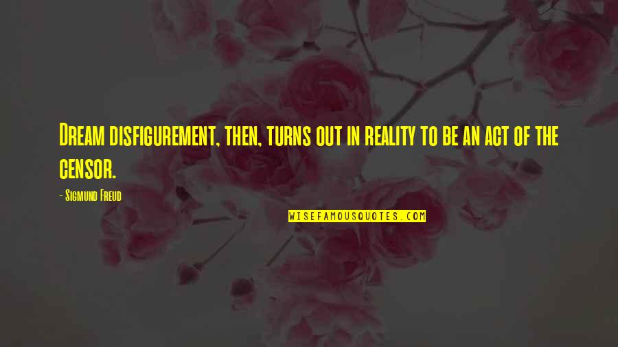 Dream Act Quotes By Sigmund Freud: Dream disfigurement, then, turns out in reality to