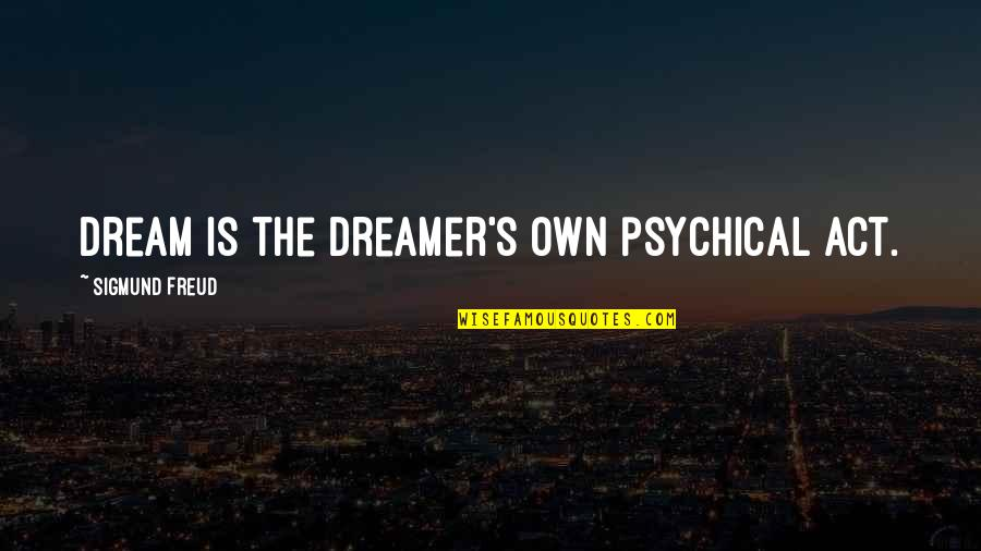 Dream Act Quotes By Sigmund Freud: dream is the dreamer's own psychical act.