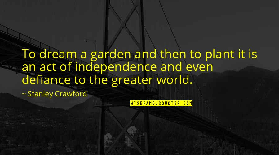 Dream Act Quotes By Stanley Crawford: To dream a garden and then to plant