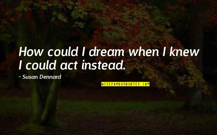 Dream Act Quotes By Susan Dennard: How could I dream when I knew I