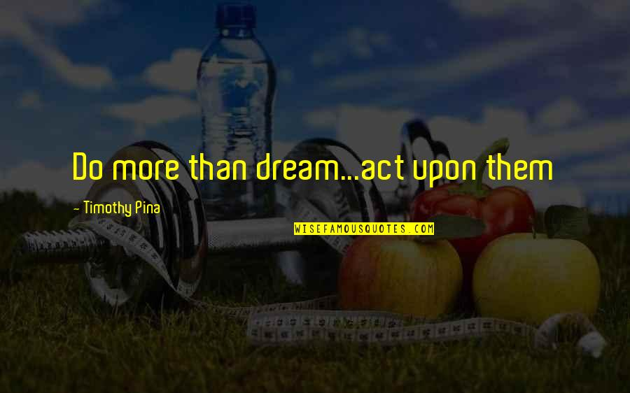 Dream Act Quotes By Timothy Pina: Do more than dream...act upon them