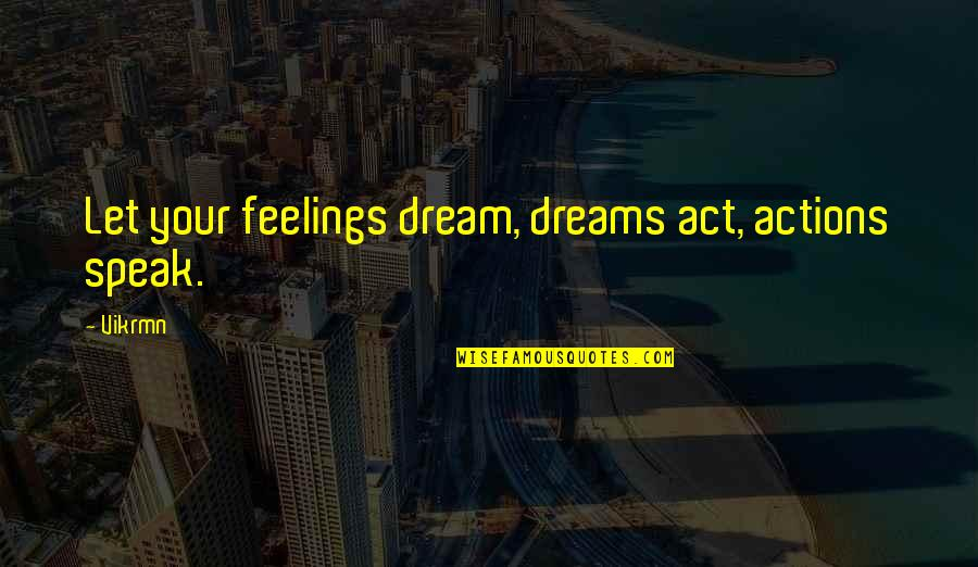 Dream Act Quotes By Vikrmn: Let your feelings dream, dreams act, actions speak.