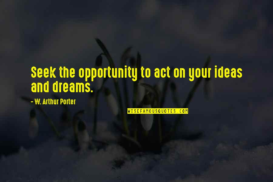 Dream Act Quotes By W. Arthur Porter: Seek the opportunity to act on your ideas