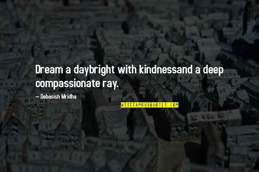 Dream All Day Quotes By Debasish Mridha: Dream a daybright with kindnessand a deep compassionate