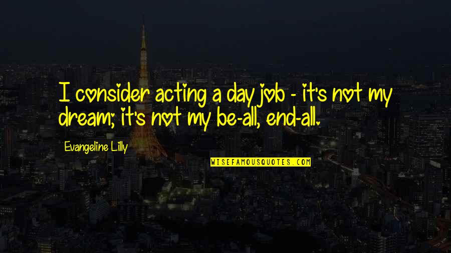 Dream All Day Quotes By Evangeline Lilly: I consider acting a day job - it's