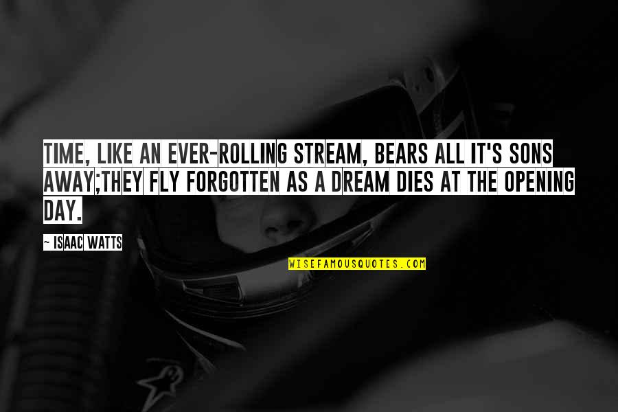Dream All Day Quotes By Isaac Watts: Time, like an ever-rolling stream, Bears all it's