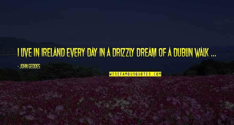 Dream All Day Quotes By John Geddes: I live in Ireland every day in a