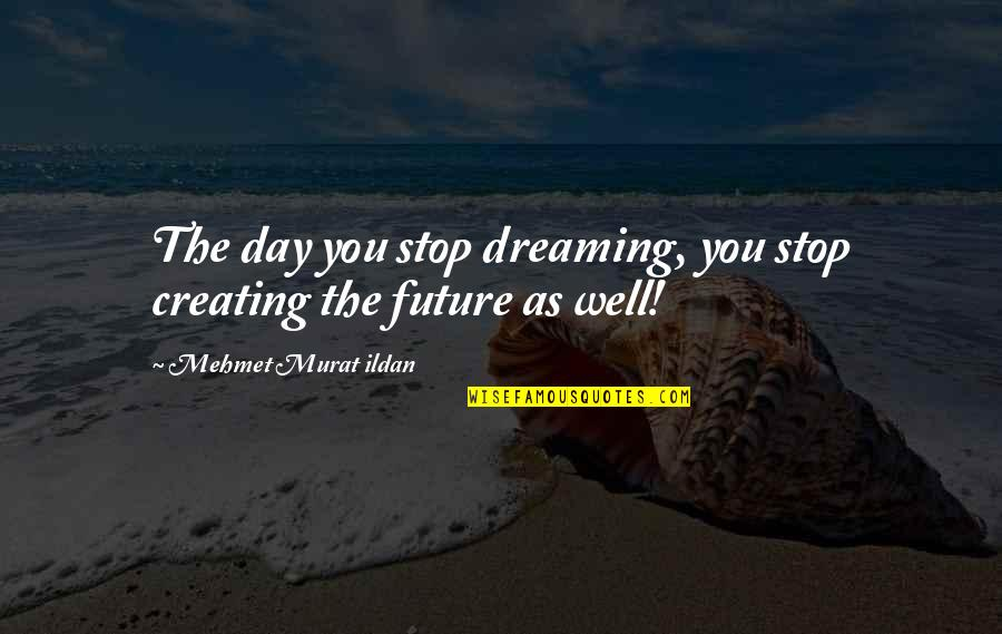 Dream All Day Quotes By Mehmet Murat Ildan: The day you stop dreaming, you stop creating
