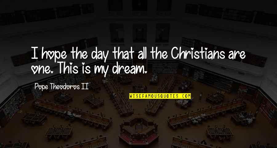 Dream All Day Quotes By Pope Theodoros II: I hope the day that all the Christians