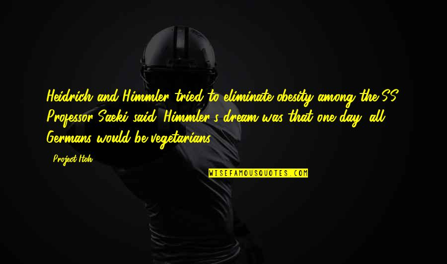 Dream All Day Quotes By Project Itoh: Heidrich and Himmler tried to eliminate obesity among
