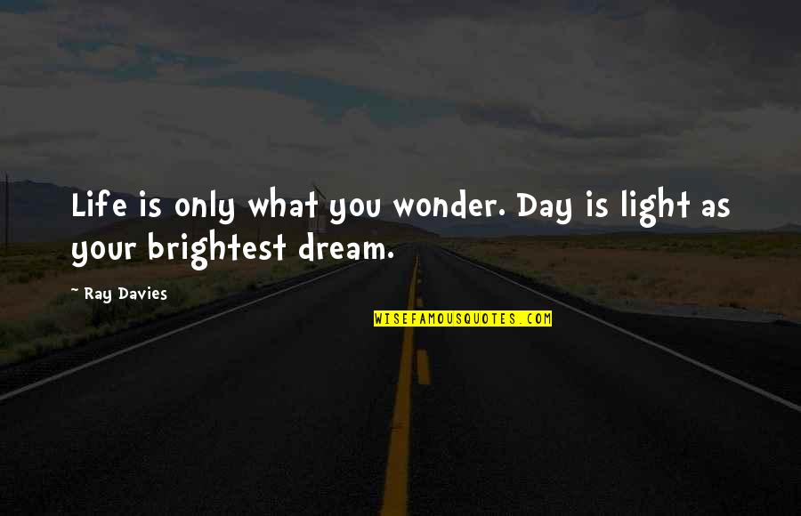 Dream All Day Quotes By Ray Davies: Life is only what you wonder. Day is
