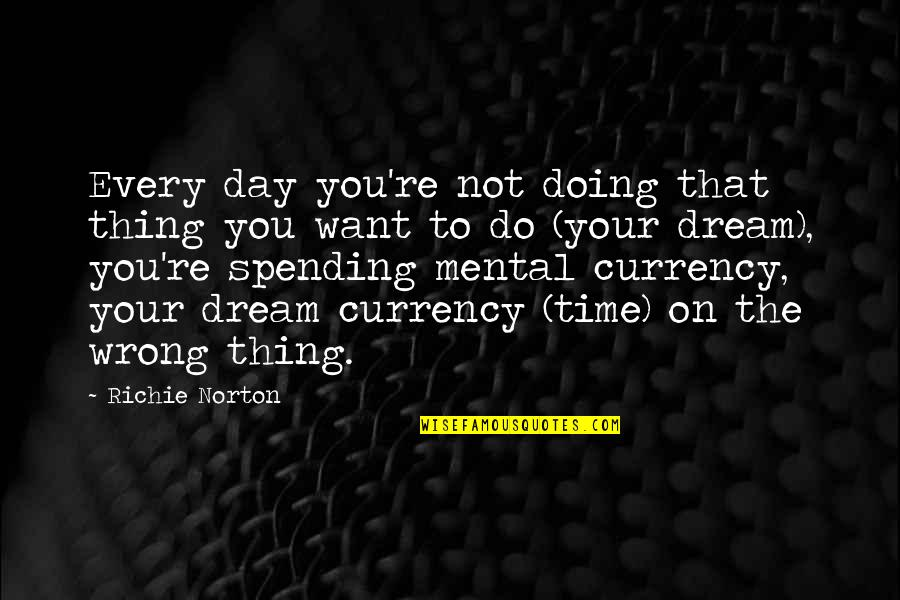 Dream All Day Quotes By Richie Norton: Every day you're not doing that thing you