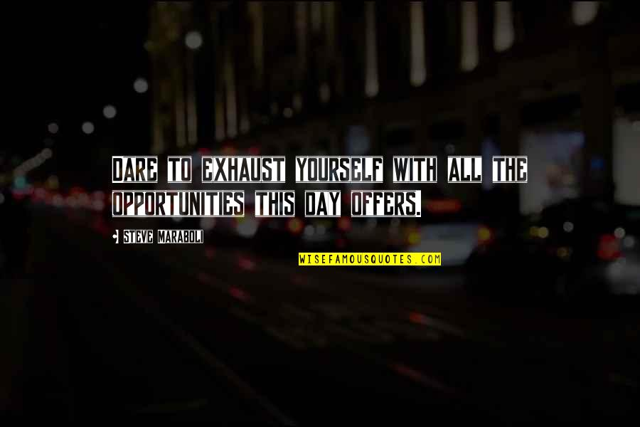 Dream All Day Quotes By Steve Maraboli: Dare to exhaust yourself with all the opportunities