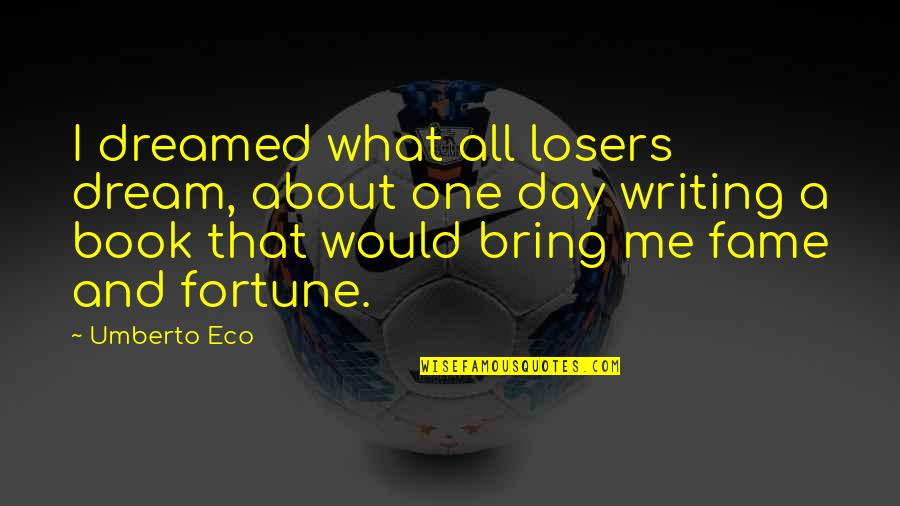 Dream All Day Quotes By Umberto Eco: I dreamed what all losers dream, about one