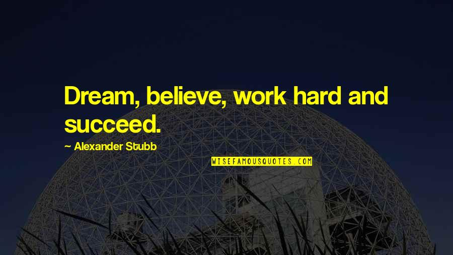 Dream Believe Succeed Quotes By Alexander Stubb: Dream, believe, work hard and succeed.