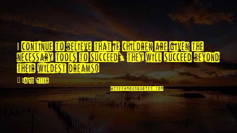 Dream Believe Succeed Quotes By David Vitter: I continue to believe that if children are