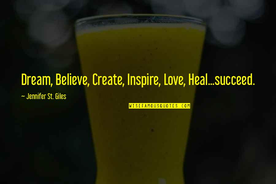 Dream Believe Succeed Quotes By Jennifer St. Giles: Dream, Believe, Create, Inspire, Love, Heal...succeed.