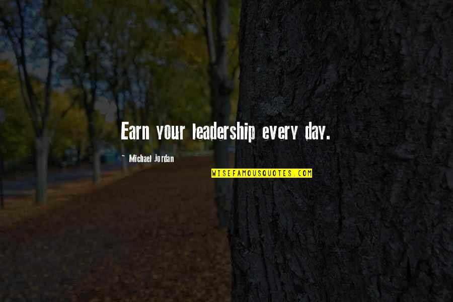 Dream Believe Succeed Quotes By Michael Jordan: Earn your leadership every day.