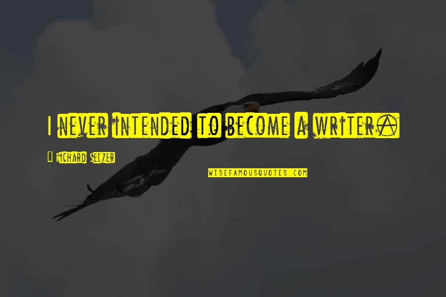 Dream Believe Succeed Quotes By Richard Selzer: I never intended to become a writer.