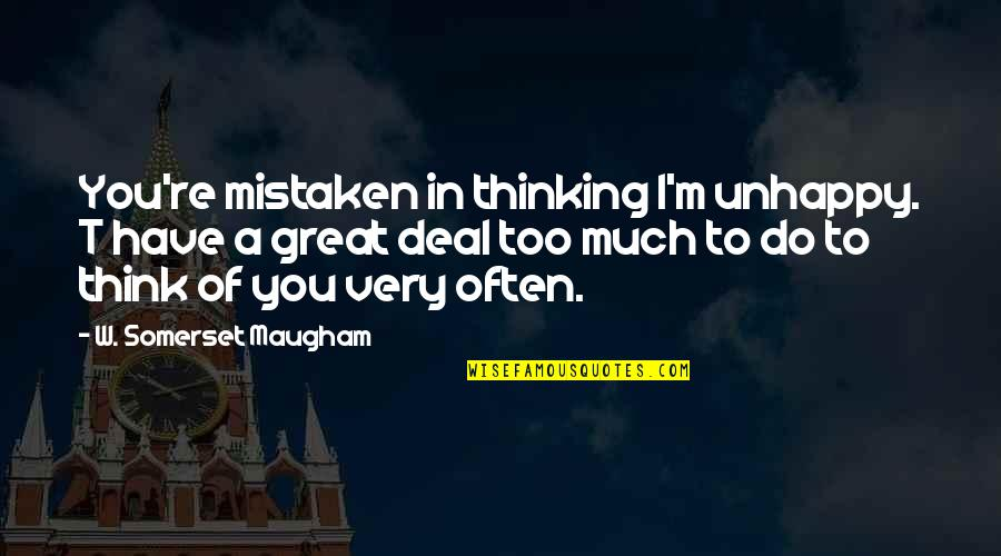 Dream Believe Succeed Quotes By W. Somerset Maugham: You're mistaken in thinking I'm unhappy. T have