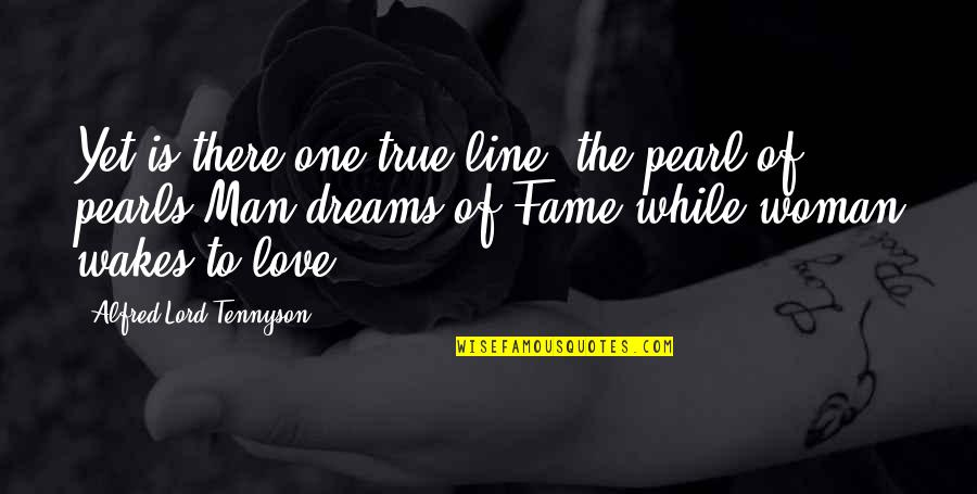 Dream Lord Quotes By Alfred Lord Tennyson: Yet is there one true line, the pearl