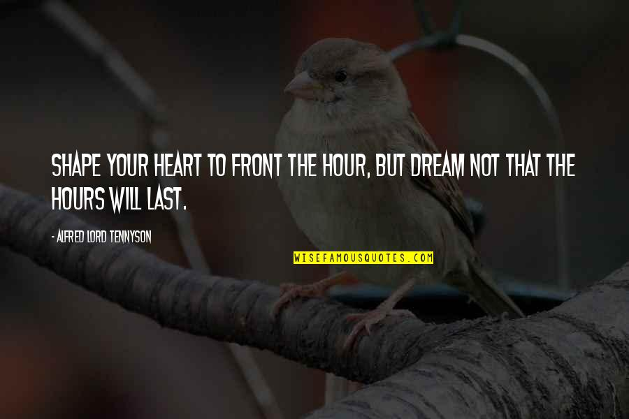 Dream Lord Quotes By Alfred Lord Tennyson: Shape your heart to front the hour, but