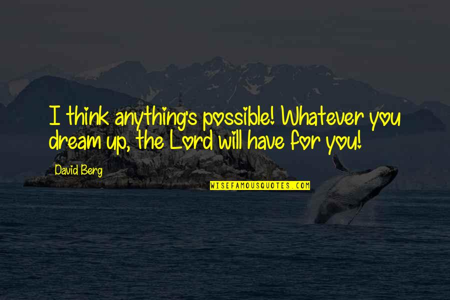 Dream Lord Quotes By David Berg: I think anything's possible! Whatever you dream up,