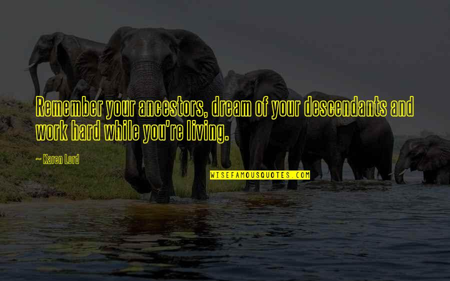 Dream Lord Quotes By Karen Lord: Remember your ancestors, dream of your descendants and