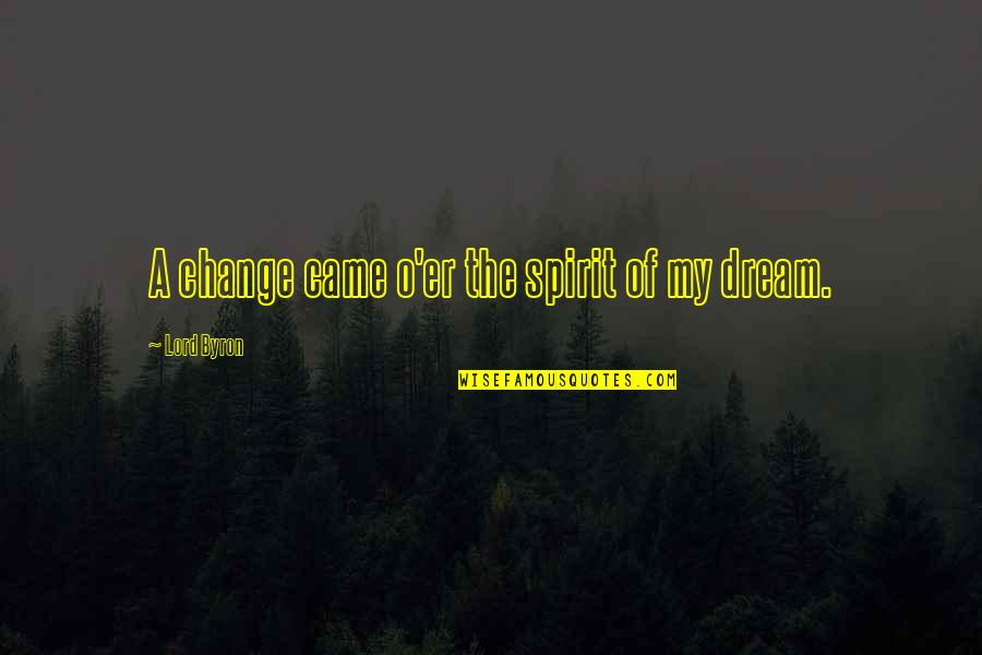 Dream Lord Quotes By Lord Byron: A change came o'er the spirit of my