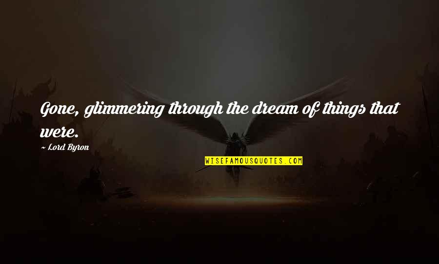 Dream Lord Quotes By Lord Byron: Gone, glimmering through the dream of things that