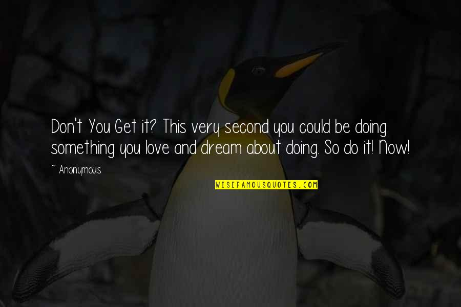 Dream Love Life Quotes By Anonymous: Don't You Get it? This very second you